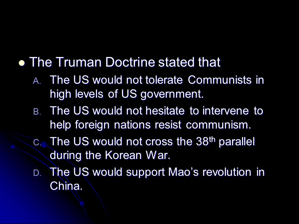 The Truman Doctrine stated that The Truman Doctrine stated that A. The US would not tolerate Communists in high levels of US government. B. The US wou
