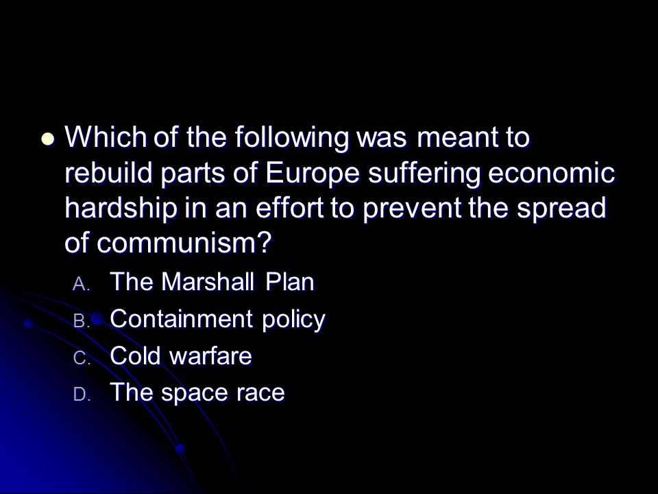 Which of the following was meant to rebuild parts of Europe suffering economic hardship in an effort to prevent the spread of communism? Which of the