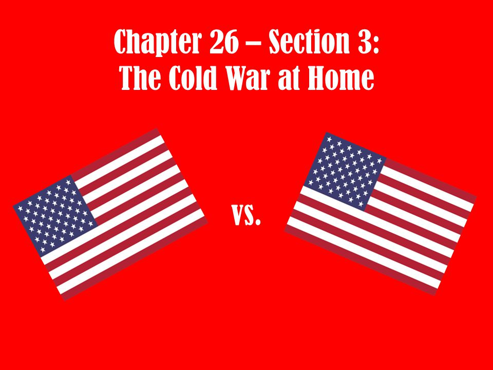 Chapter 26 – Section 3: The Cold War at Home vs.