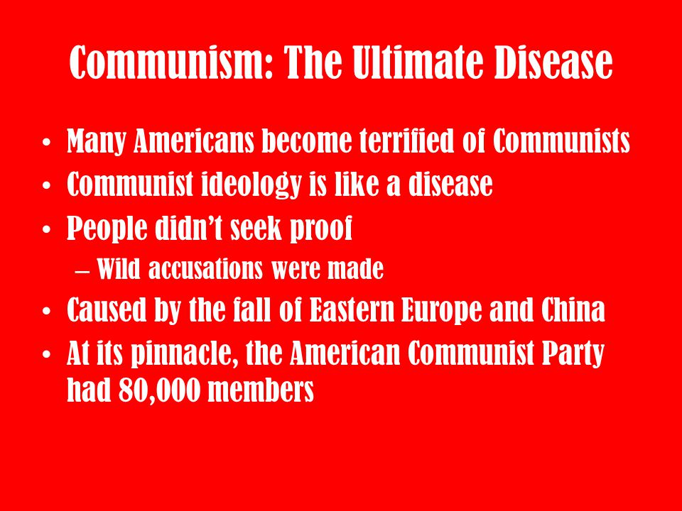 Communism: The Ultimate Disease Many Americans become terrified of Communists Communist ideology is like a disease People didn't seek proof – Wild acc