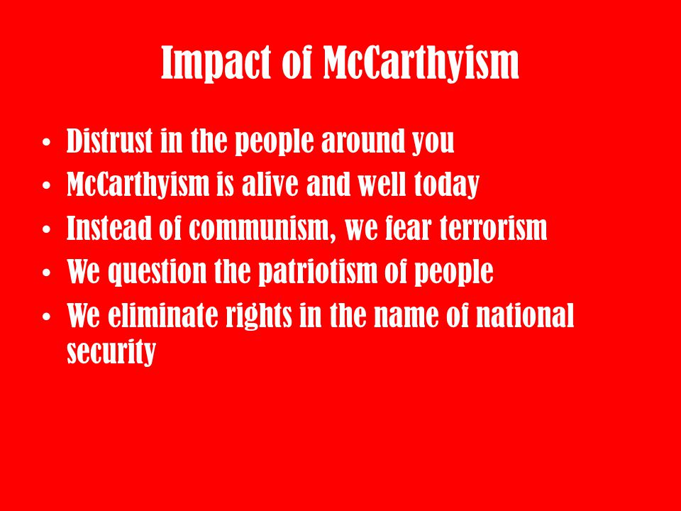 Impact of McCarthyism Distrust in the people around you McCarthyism is alive and well today Instead of communism, we fear terrorism We question the pa