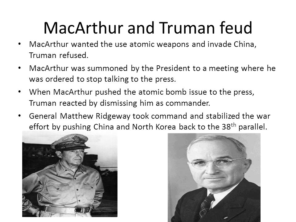 MacArthur and Truman feud MacArthur wanted the use atomic weapons and invade China, Truman refused. MacArthur was summoned by the President to a meeti