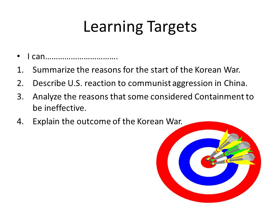 Learning Targets I can……………………………. 1.Summarize the reasons for the start of the Korean War. 2.Describe U.S. reaction to communist aggression in China.