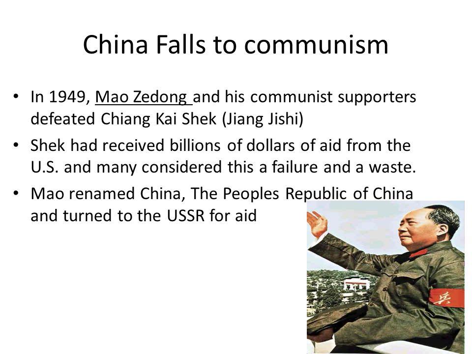 China Falls to communism In 1949, Mao Zedong and his communist supporters defeated Chiang Kai Shek (Jiang Jishi) Shek had received billions of dollars