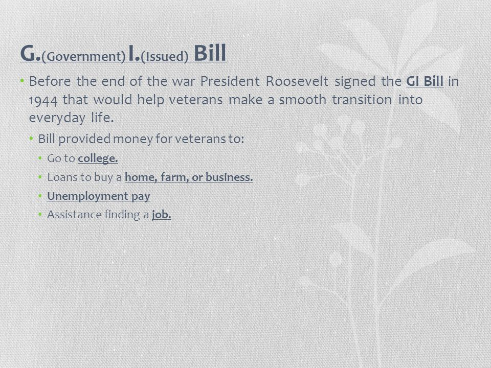 G. (Government) I. (Issued) Bill Before the end of the war President Roosevelt signed the GI Bill in 1944 that would help veterans make a smooth trans