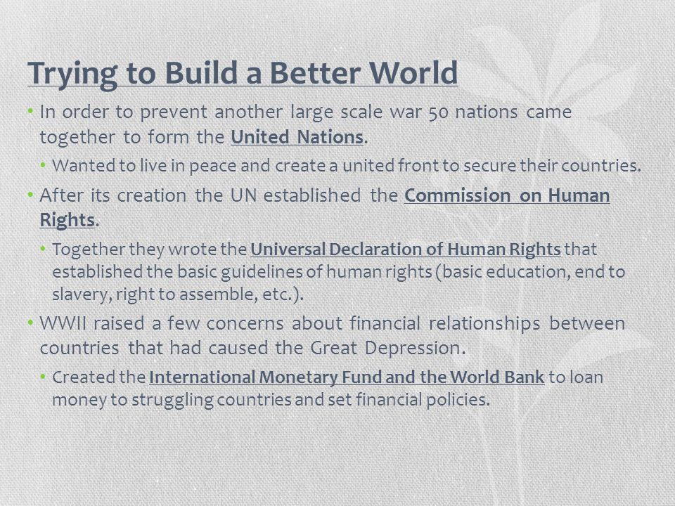 Trying to Build a Better World In order to prevent another large scale war 50 nations came together to form the United Nations. Wanted to live in peac