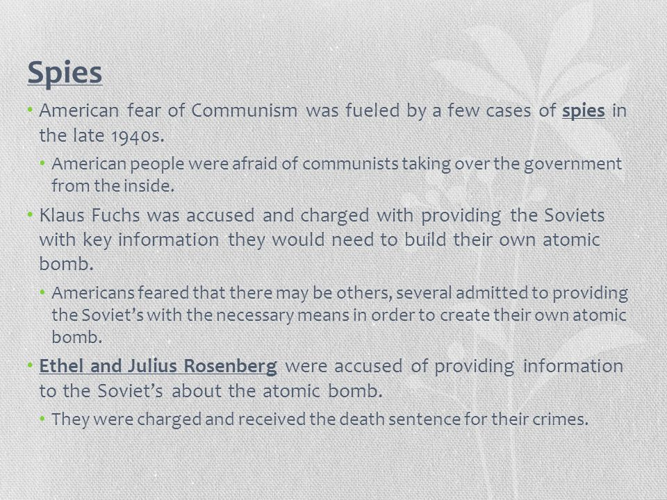 Spies American fear of Communism was fueled by a few cases of spies in the late 1940s. American people were afraid of communists taking over the gover
