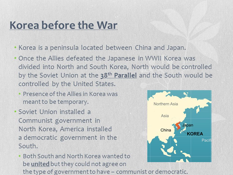 Korea before the War Korea is a peninsula located between China and Japan. Once the Allies defeated the Japanese in WWII Korea was divided into North
