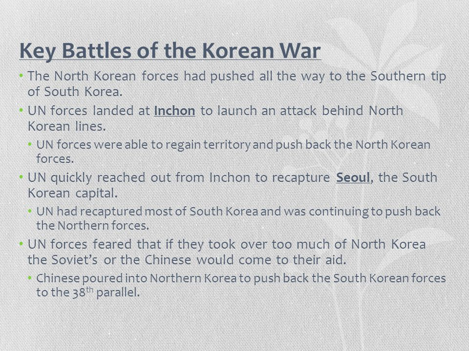 Key Battles of the Korean War The North Korean forces had pushed all the way to the Southern tip of South Korea. UN forces landed at Inchon to launch