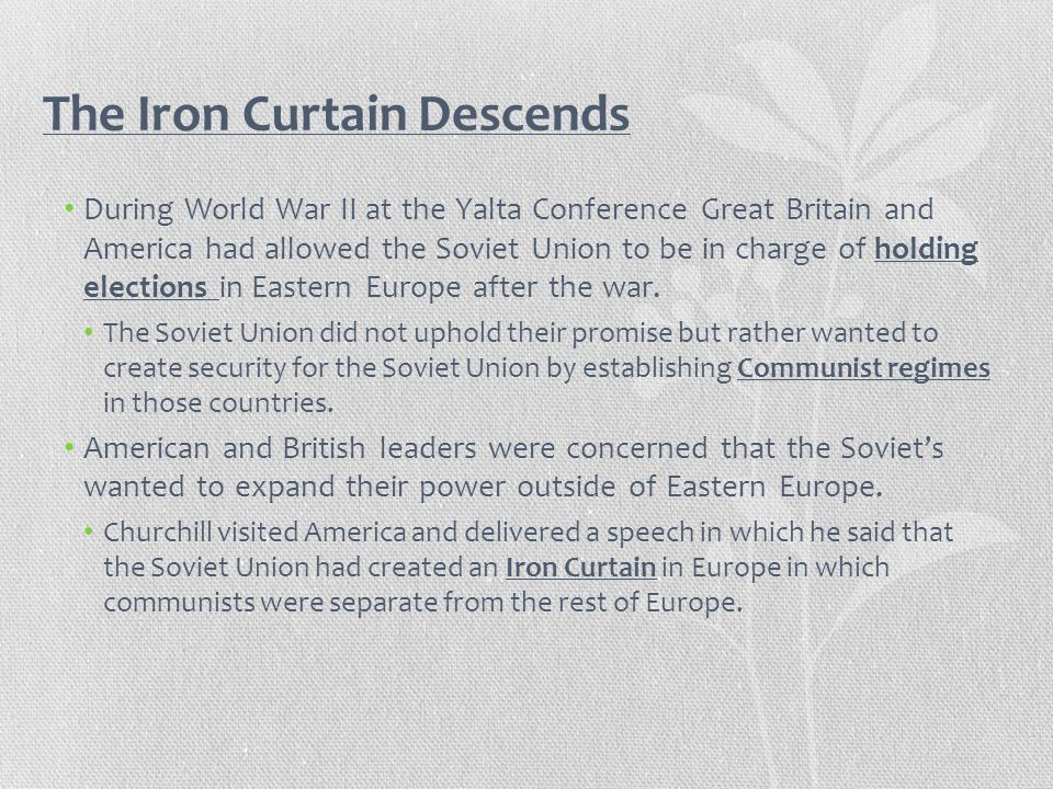 The Iron Curtain Descends During World War II at the Yalta Conference Great Britain and America had allowed the Soviet Union to be in charge of holdin