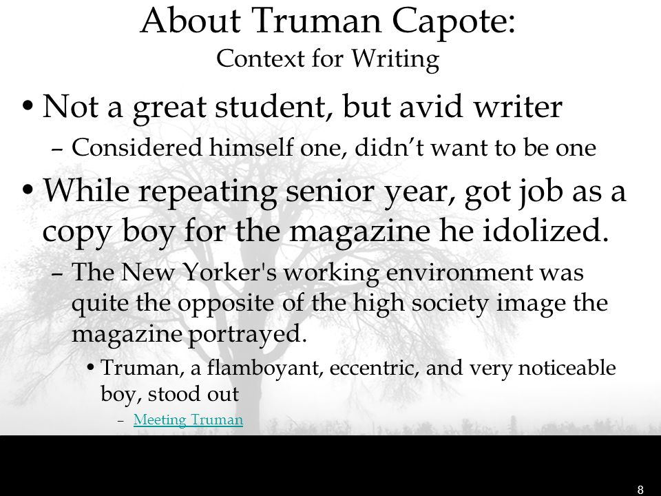 About Truman Capote: Context for Writing Not a great student, but avid writer –Considered himself one, didn't want to be one While repeating senior ye
