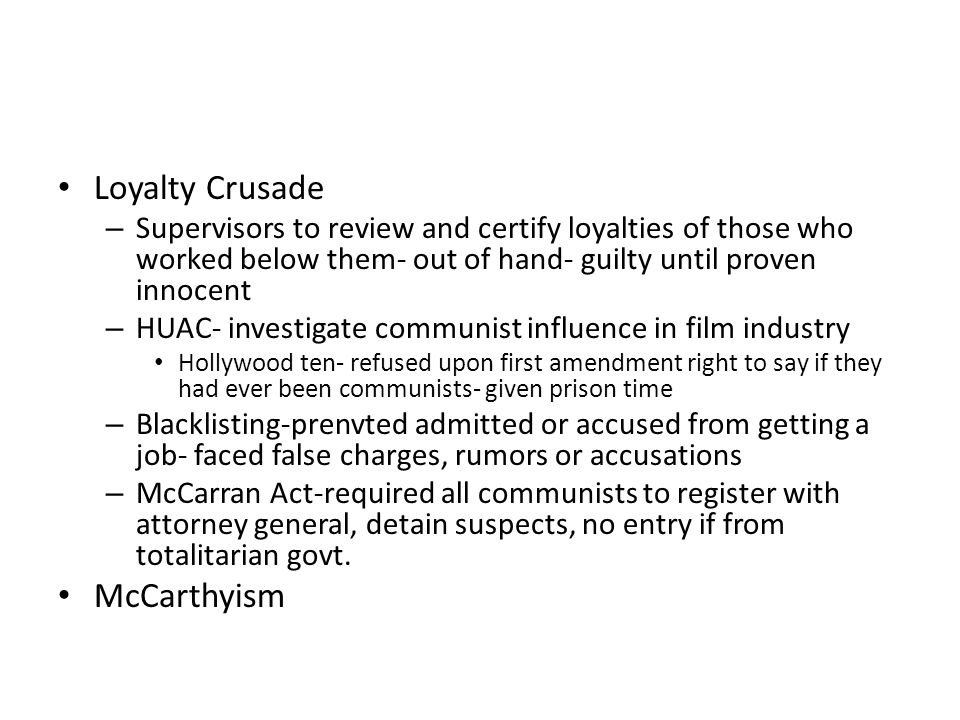 Loyalty Crusade – Supervisors to review and certify loyalties of those who worked below them- out of hand- guilty until proven innocent – HUAC- investigate communist influence in film industry Hollywood ten- refused upon first amendment right to say if they had ever been communists- given prison time – Blacklisting-prenvted admitted or accused from getting a job- faced false charges, rumors or accusations – McCarran Act-required all communists to register with attorney general, detain suspects, no entry if from totalitarian govt.