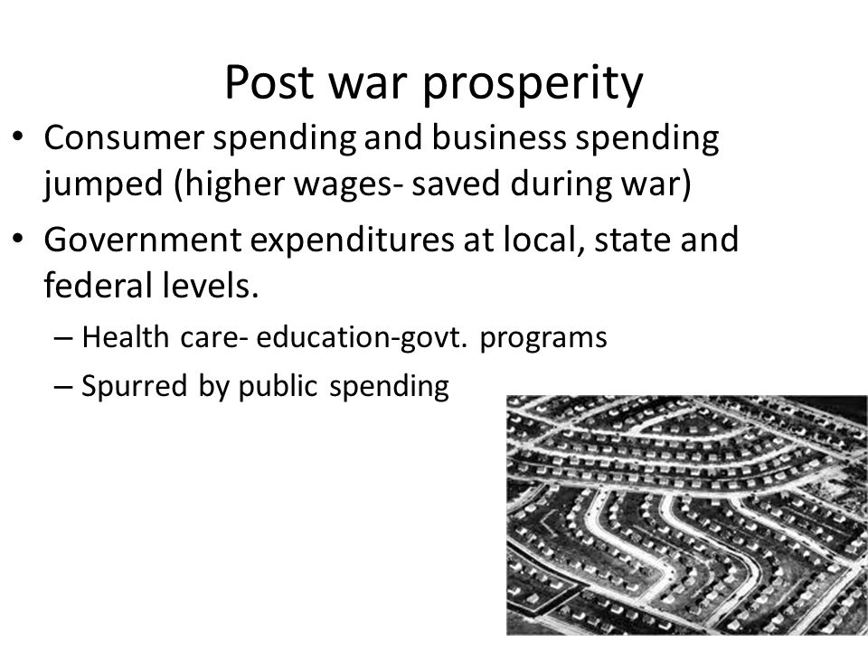 Post war prosperity Consumer spending and business spending jumped (higher wages- saved during war) Government expenditures at local, state and federal levels.