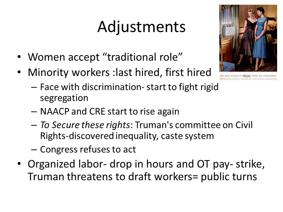 Adjustments Women accept traditional role Minority workers :last hired, first hired – Face with discrimination- start to fight rigid segregation – NAACP and CRE start to rise again – To Secure these rights: Truman s committee on Civil Rights-discovered inequality, caste system – Congress refuses to act Organized labor- drop in hours and OT pay- strike, Truman threatens to draft workers= public turns