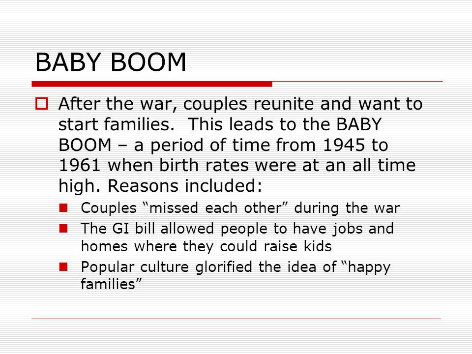 BABY BOOM  After the war, couples reunite and want to start families. This leads to the BABY BOOM – a period of time from 1945 to 1961 when birth rat
