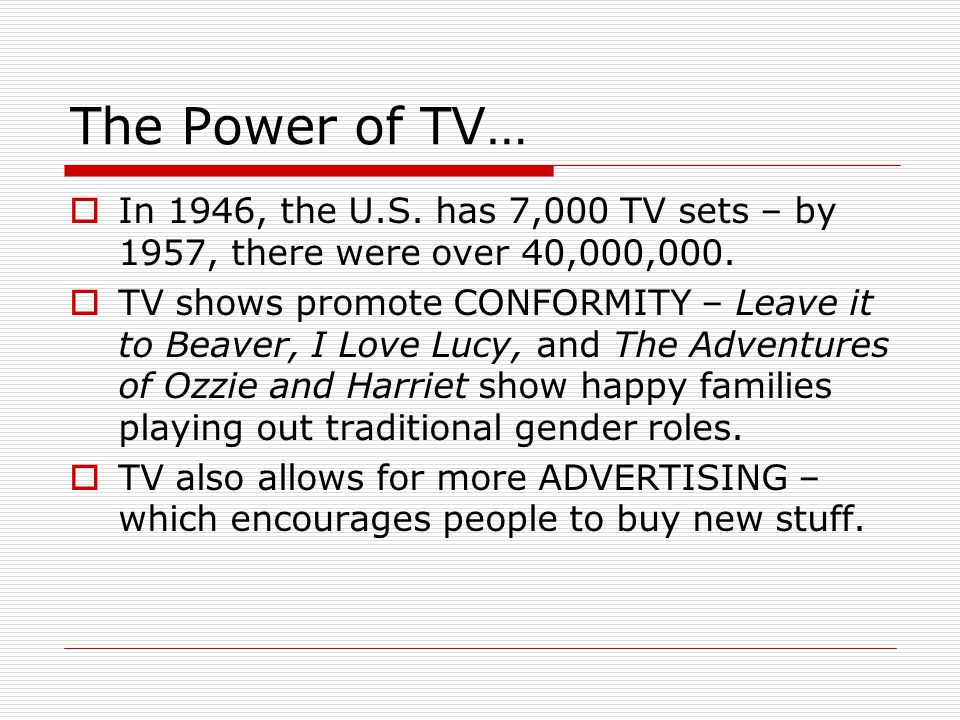 The Power of TV…  In 1946, the U.S. has 7,000 TV sets – by 1957, there were over 40,000,000.  TV shows promote CONFORMITY – Leave it to Beaver, I Lo