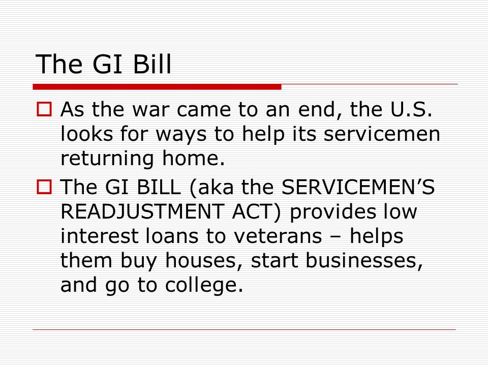 The GI Bill  As the war came to an end, the U.S. looks for ways to help its servicemen returning home.  The GI BILL (aka the SERVICEMEN'S READJUSTME