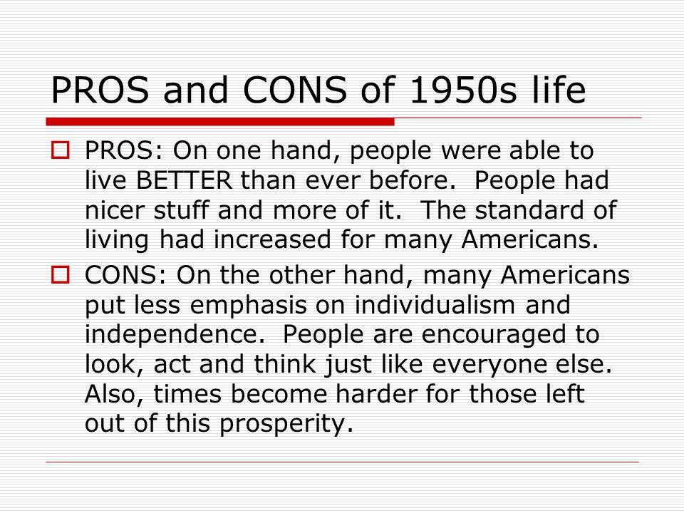 PROS and CONS of 1950s life  PROS: On one hand, people were able to live BETTER than ever before. People had nicer stuff and more of it. The standard