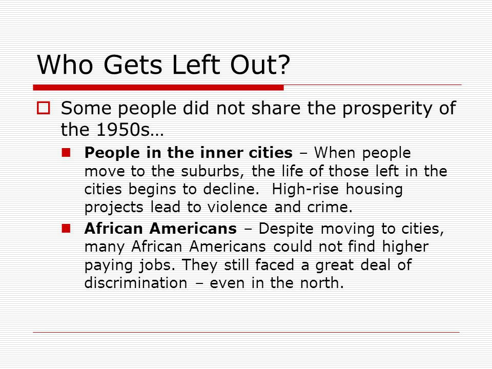 Who Gets Left Out?  Some people did not share the prosperity of the 1950s… People in the inner cities – When people move to the suburbs, the life of