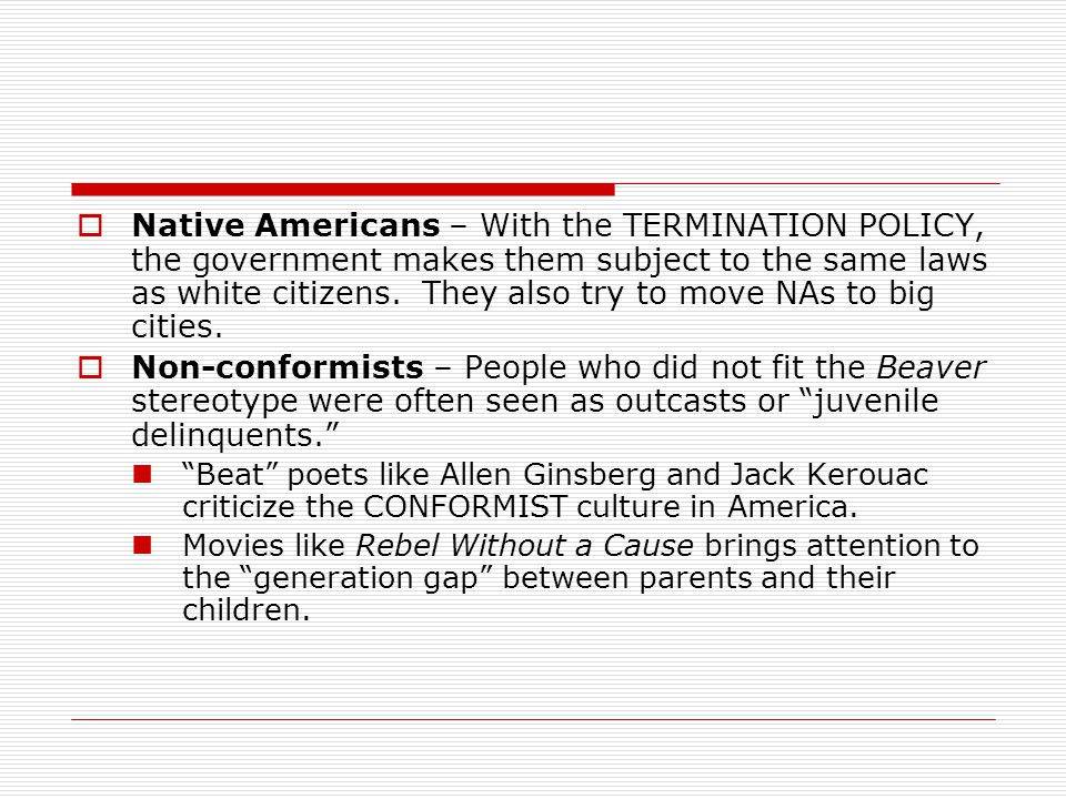  Native Americans – With the TERMINATION POLICY, the government makes them subject to the same laws as white citizens. They also try to move NAs to b