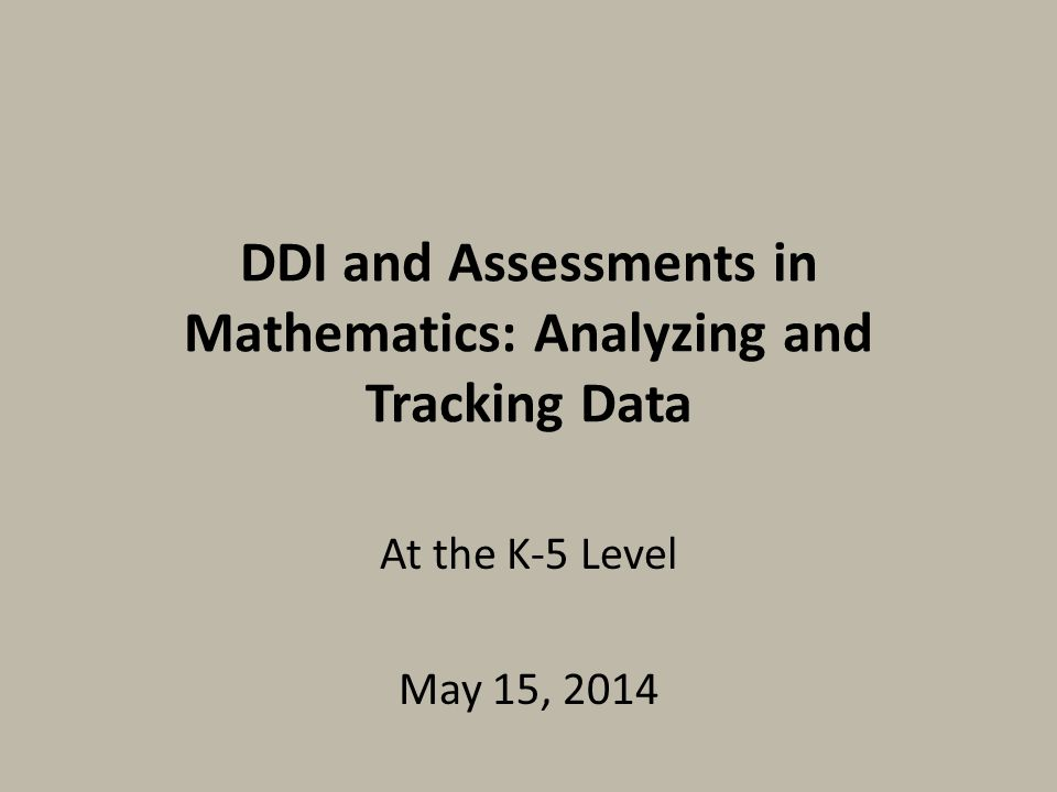 DDI and Assessments in Mathematics: Analyzing and Tracking Data At the K-5 Level May 15, 2014