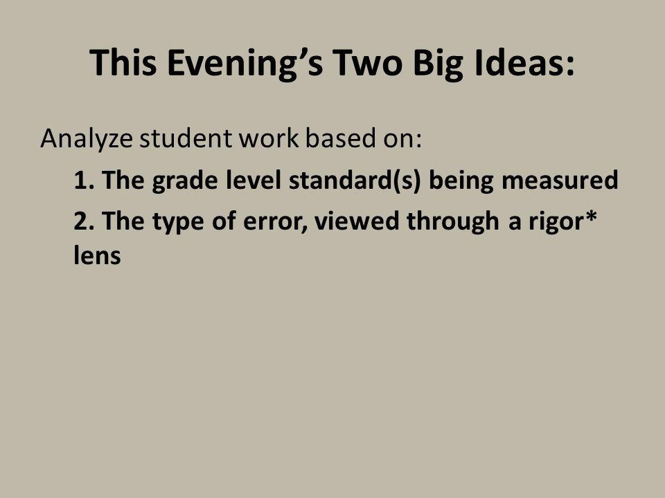This Evening's Two Big Ideas: Analyze student work based on: 1. The grade level standard(s) being measured 2. The type of error, viewed through a rigo
