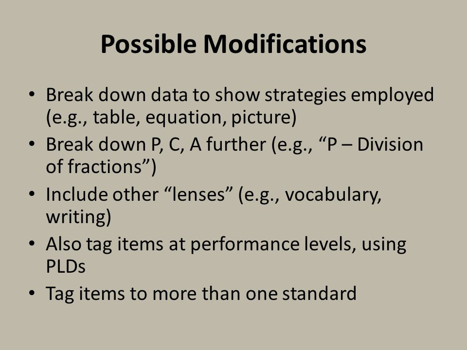Possible Modifications Break down data to show strategies employed (e.g., table, equation, picture) Break down P, C, A further (e.g., P – Division of fractions ) Include other lenses (e.g., vocabulary, writing) Also tag items at performance levels, using PLDs Tag items to more than one standard