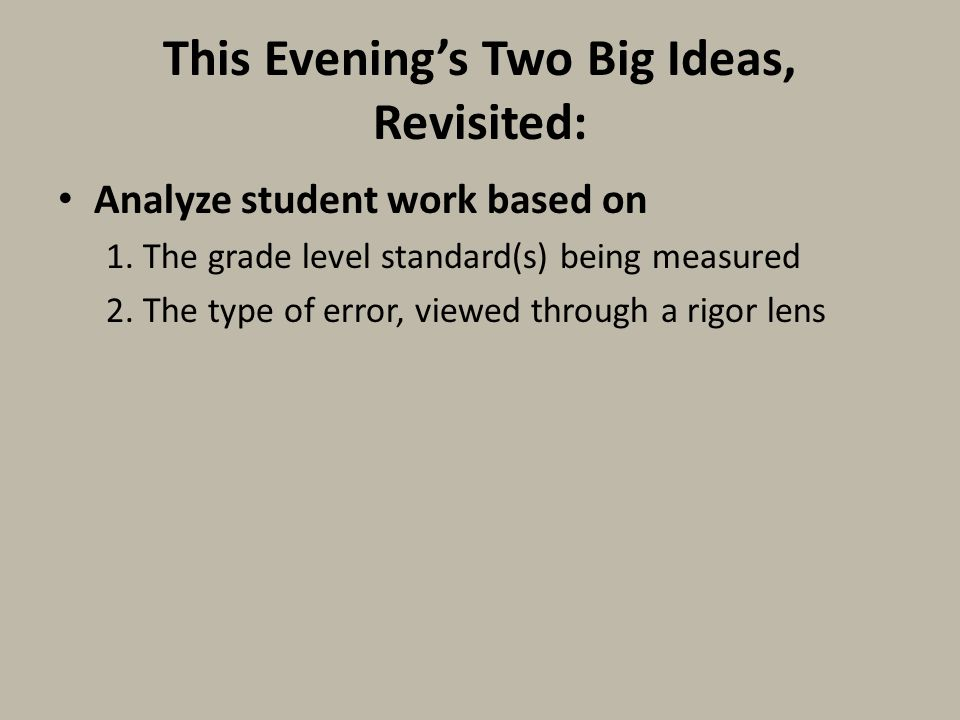 This Evening's Two Big Ideas, Revisited: Analyze student work based on 1. The grade level standard(s) being measured 2. The type of error, viewed thro