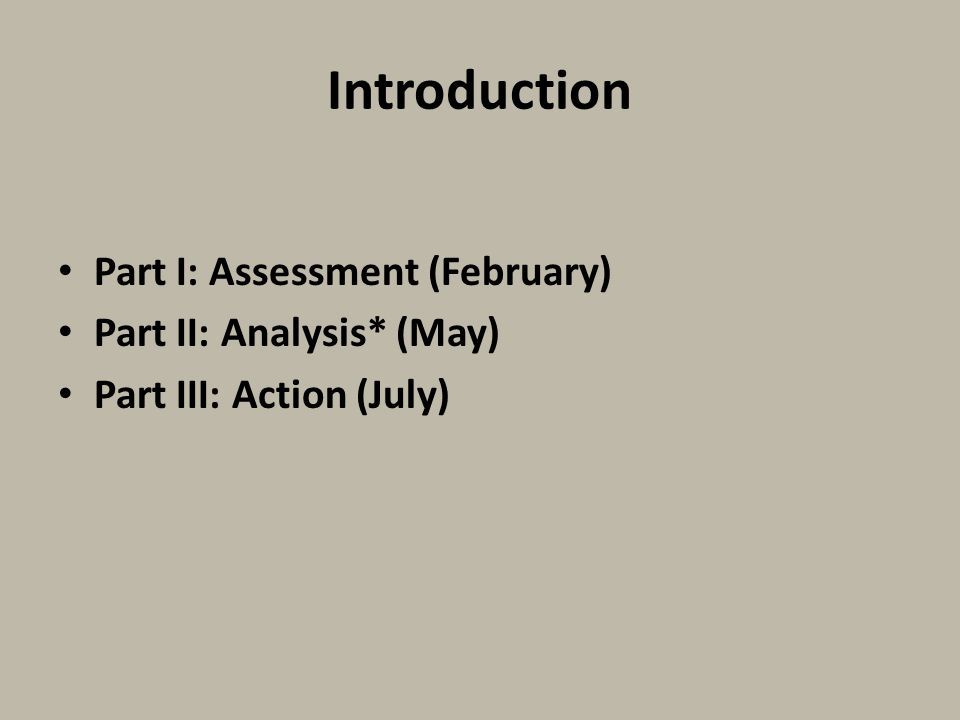 Introduction Part I: Assessment (February) Part II: Analysis* (May) Part III: Action (July)