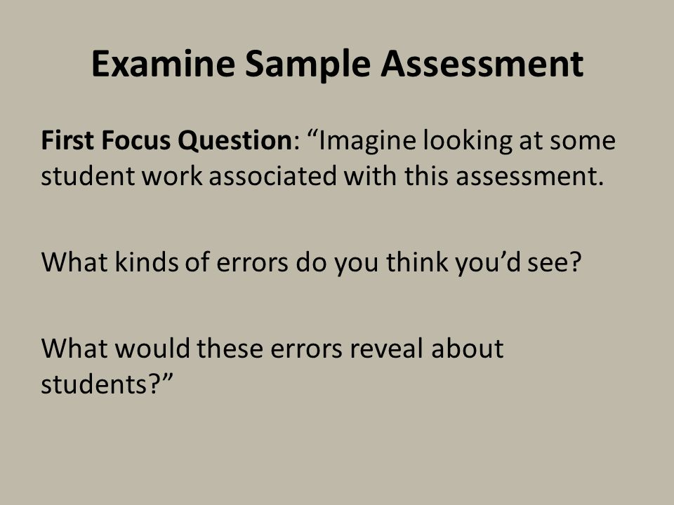 Examine Sample Assessment First Focus Question: Imagine looking at some student work associated with this assessment.