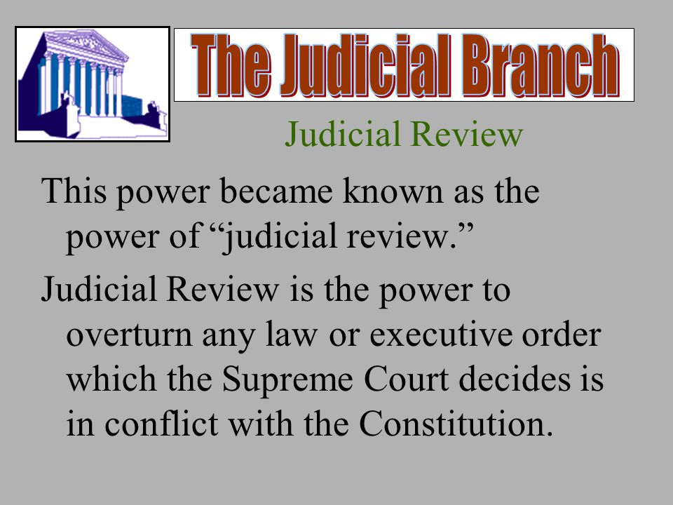 Judicial Review This power became known as the power of judicial review. Judicial Review is the power to overturn any law or executive order which the Supreme Court decides is in conflict with the Constitution.