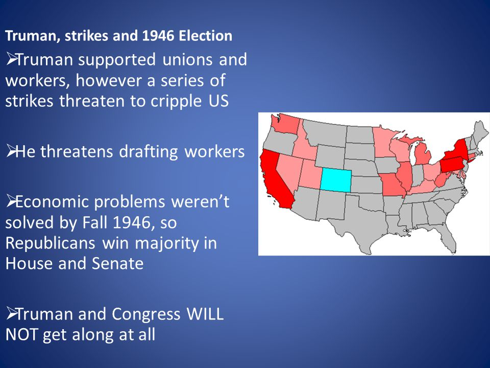 Truman, strikes and 1946 Election  Truman supported unions and workers, however a series of strikes threaten to cripple US  He threatens drafting workers  Economic problems weren't solved by Fall 1946, so Republicans win majority in House and Senate  Truman and Congress WILL NOT get along at all