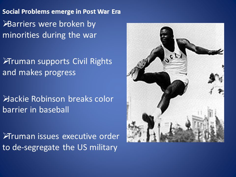 Social Problems emerge in Post War Era  Barriers were broken by minorities during the war  Truman supports Civil Rights and makes progress  Jackie Robinson breaks color barrier in baseball  Truman issues executive order to de-segregate the US military