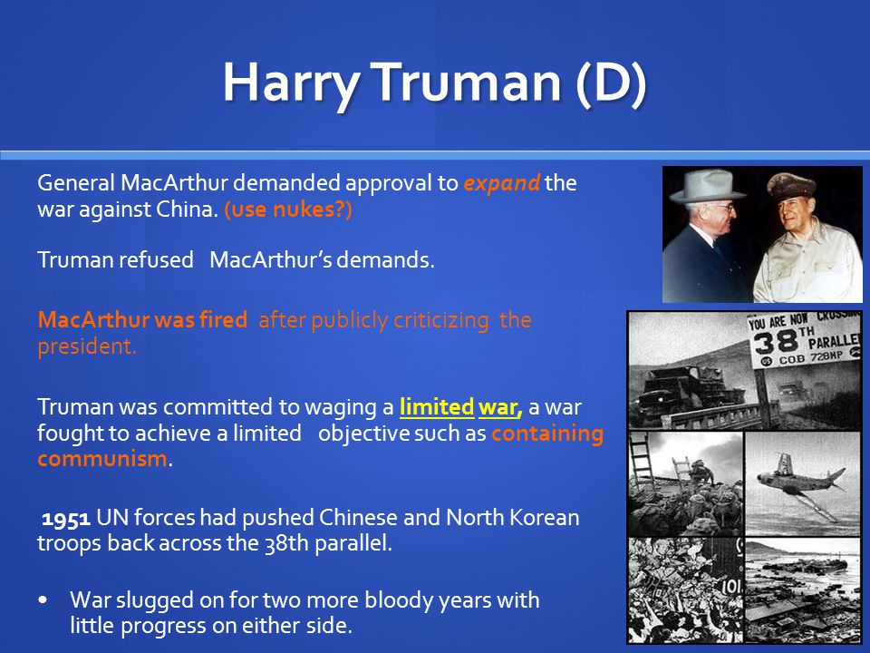 Harry Truman (D) 1950, North Korean troops invaded South Korea. Truman asked the UN to act against the Communist invasion of South Korea. American, UN