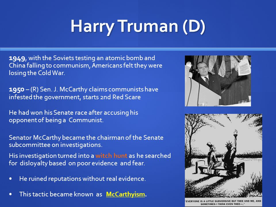 Harry Truman (D) The Cold War heightened Americans' fears of Communist infiltration and atomic attack During the 1950s, rumors and accusations in the