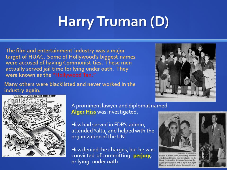 Harry Truman (D) FBI Director J. Edgar Hoover went to the House Un- American Activities Committee (HUAC) to urge them to hold public hearings on Commu