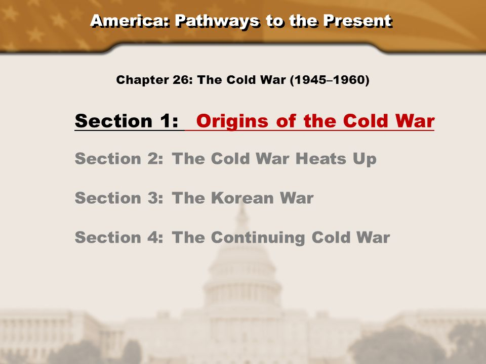 America: Pathways to the Present Section 1: Origins of the Cold War Section 2: The Cold War Heats Up Section 3: The Korean War Section 4: The Continui