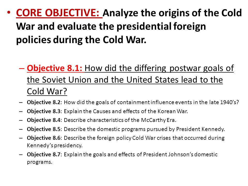 CORE OBJECTIVE: Analyze the origins of the Cold War and evaluate the presidential foreign policies during the Cold War. – Objective 8.1: How did the d