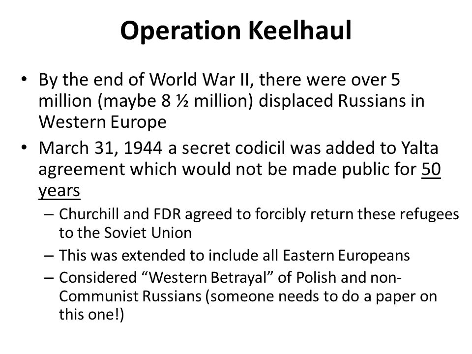 Operation Keelhaul By the end of World War II, there were over 5 million (maybe 8 ½ million) displaced Russians in Western Europe March 31, 1944 a sec