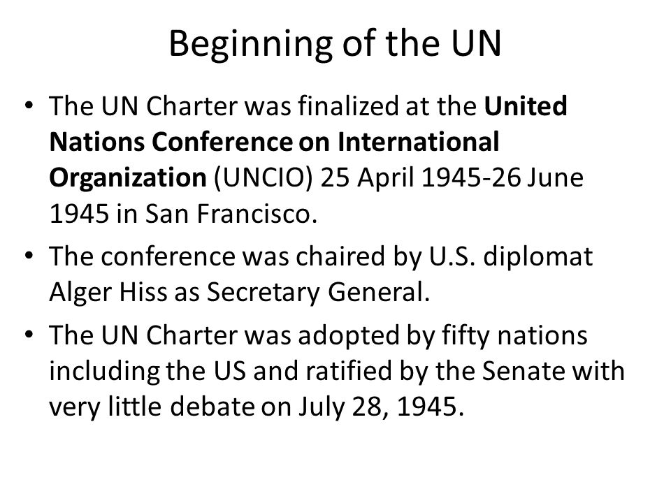 Beginning of the UN The UN Charter was finalized at the United Nations Conference on International Organization (UNCIO) 25 April 1945-26 June 1945 in