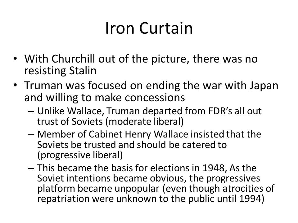 Iron Curtain With Churchill out of the picture, there was no resisting Stalin Truman was focused on ending the war with Japan and willing to make conc
