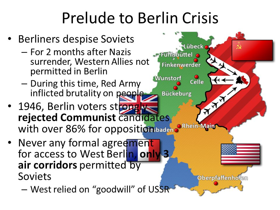 Prelude to Berlin Crisis Berliners despise Soviets – For 2 months after Nazis surrender, Western Allies not permitted in Berlin – During this time, Re