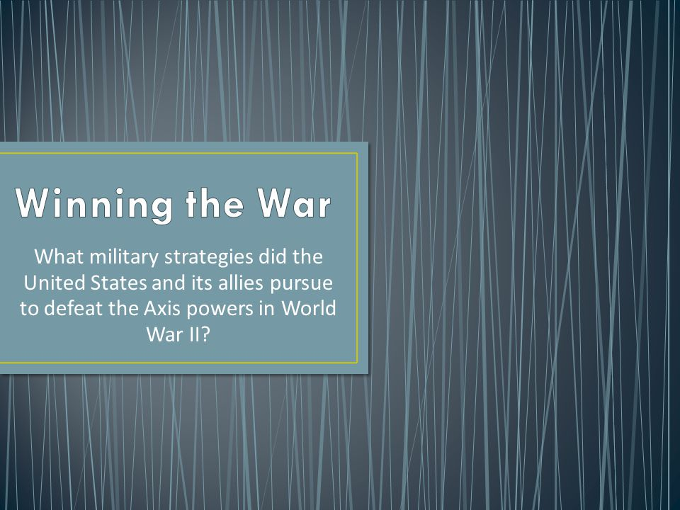 What military strategies did the United States and its allies pursue to defeat the Axis powers in World War II?