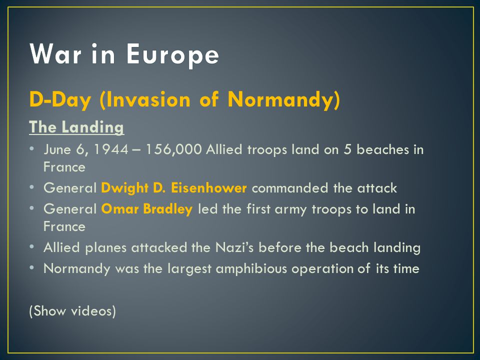D-Day (Invasion of Normandy) The Landing June 6, 1944 – 156,000 Allied troops land on 5 beaches in France General Dwight D. Eisenhower commanded the a