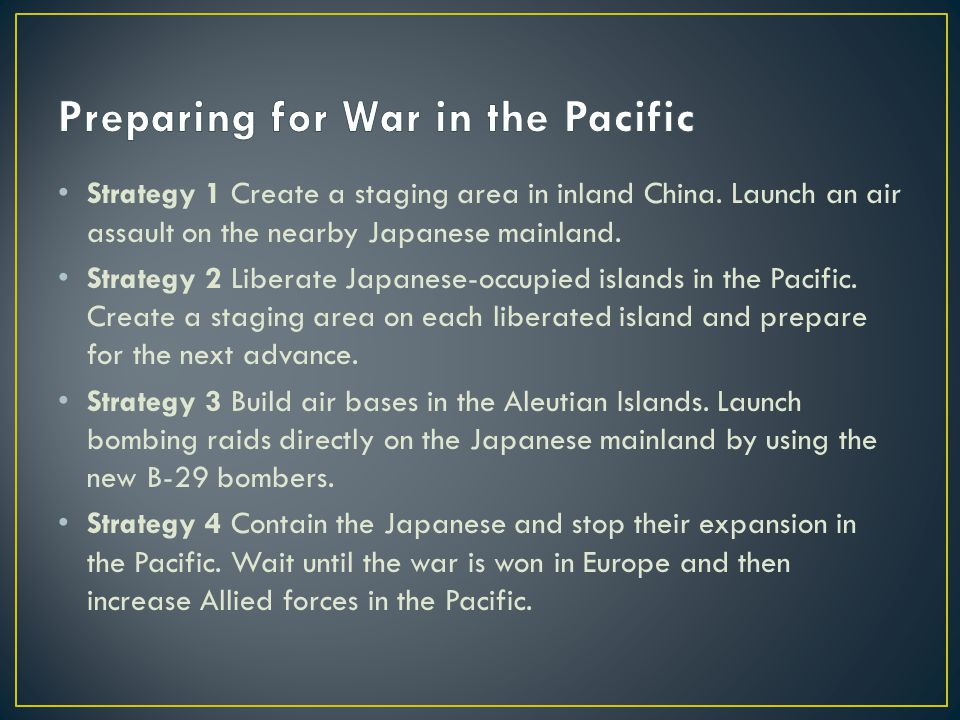 Strategy 1 Create a staging area in inland China. Launch an air assault on the nearby Japanese mainland. Strategy 2 Liberate Japanese-occupied islands