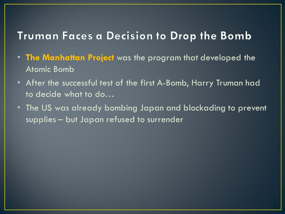 The Manhattan Project was the program that developed the Atomic Bomb After the successful test of the first A-Bomb, Harry Truman had to decide what to do… The US was already bombing Japan and blockading to prevent supplies – but Japan refused to surrender