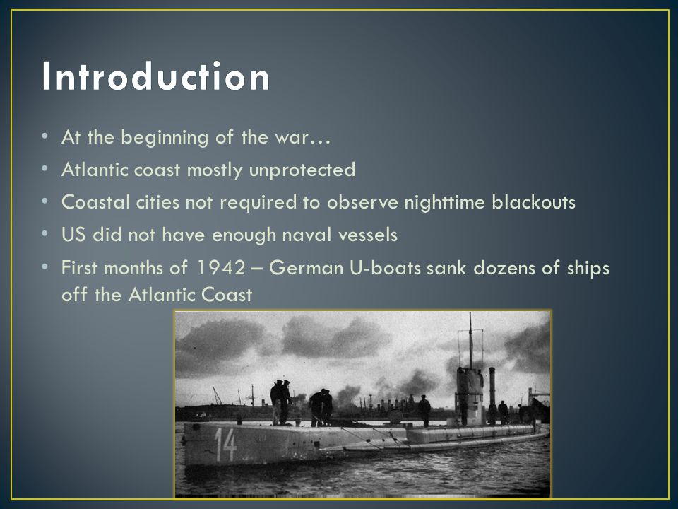 At the beginning of the war… Atlantic coast mostly unprotected Coastal cities not required to observe nighttime blackouts US did not have enough naval vessels First months of 1942 – German U-boats sank dozens of ships off the Atlantic Coast