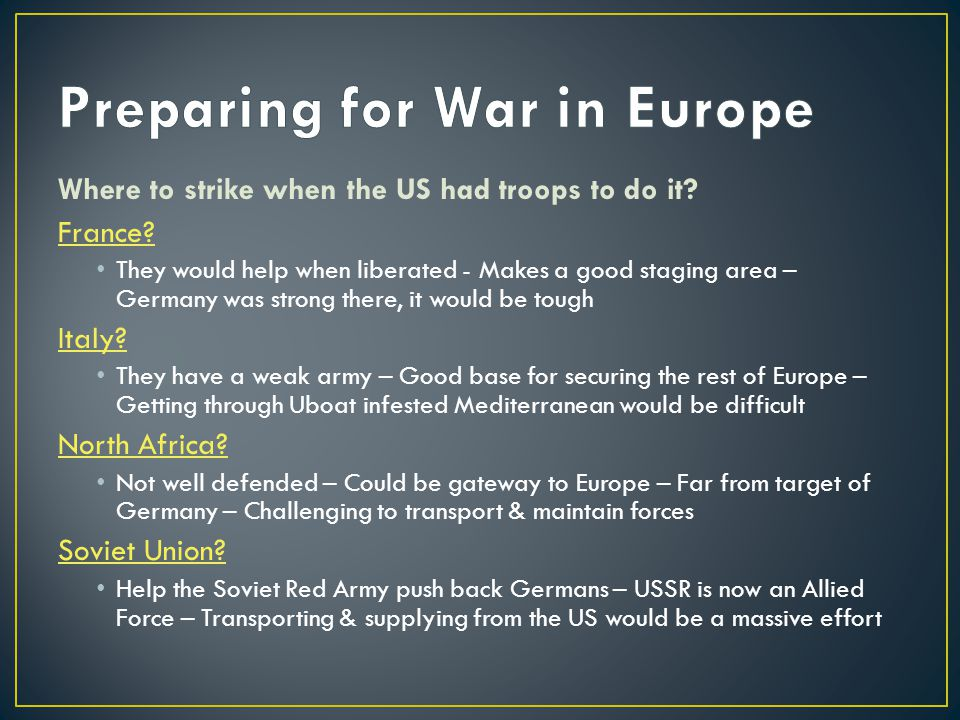 Where to strike when the US had troops to do it? France? They would help when liberated - Makes a good staging area – Germany was strong there, it wou