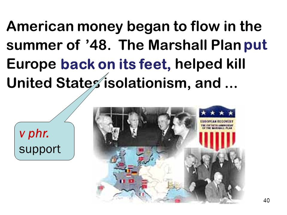 39 The Marshall Plan won wide support quickly, because Congress and the nation trusted Marshall himself. in no small part ad phr. having great possibi