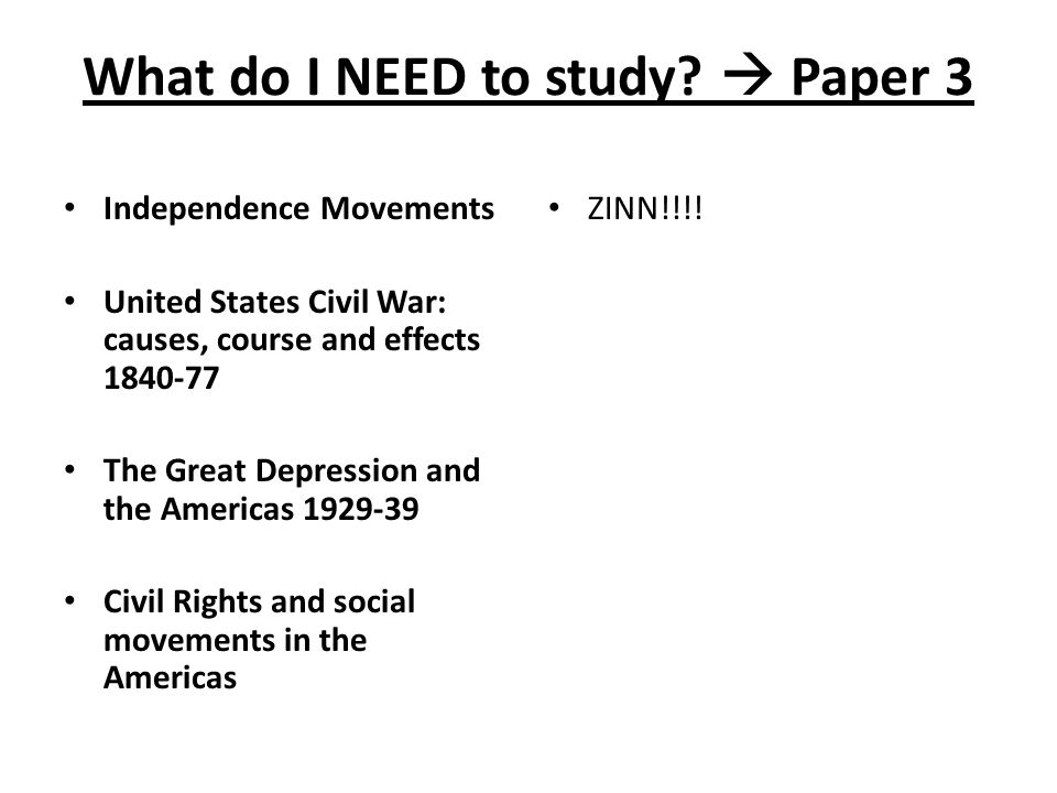 What do I NEED to study?  Paper 3 Independence Movements United States Civil War: causes, course and effects 1840 ‑ 77 The Great Depression and the A